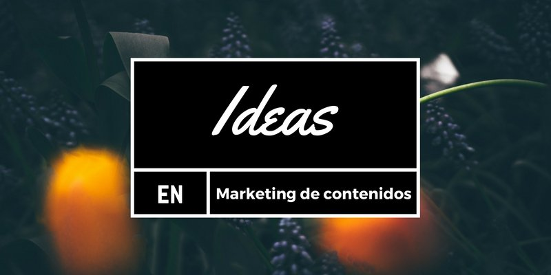Ideas marketing de contenidos